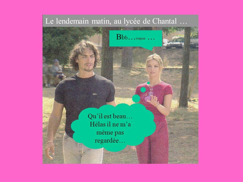 Le lendemain matin, au lycée de Chantal … B b b … bonjour … Quil est beau… Hélas il ne ma même pas regardée…
