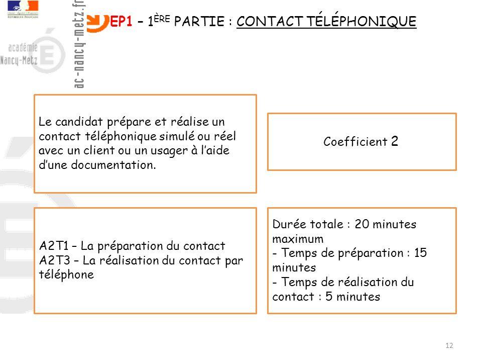 12 EP1 – 1 ÈRE PARTIE : CONTACT TÉLÉPHONIQUE Le candidat prépare et réalise un contact téléphonique simulé ou réel avec un client ou un usager à laide