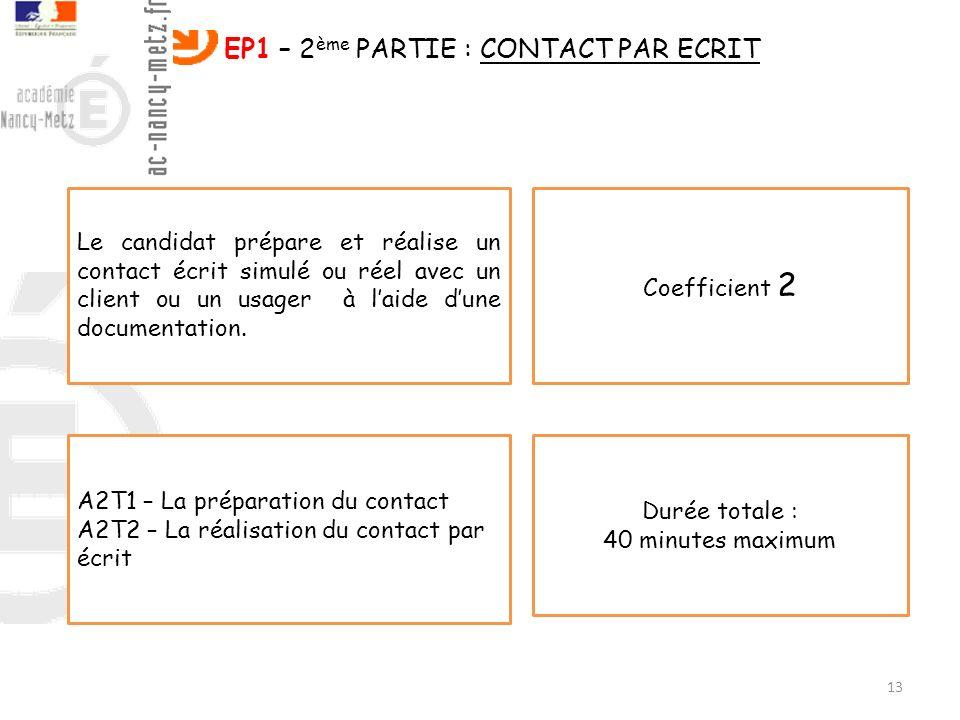 13 EP1 – 2 ème PARTIE : CONTACT PAR ECRIT Le candidat prépare et réalise un contact écrit simulé ou réel avec un client ou un usager à laide dune docu