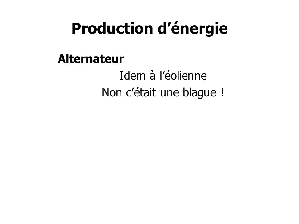 Production dénergie Alternateur Idem à léolienne Non cétait une blague !