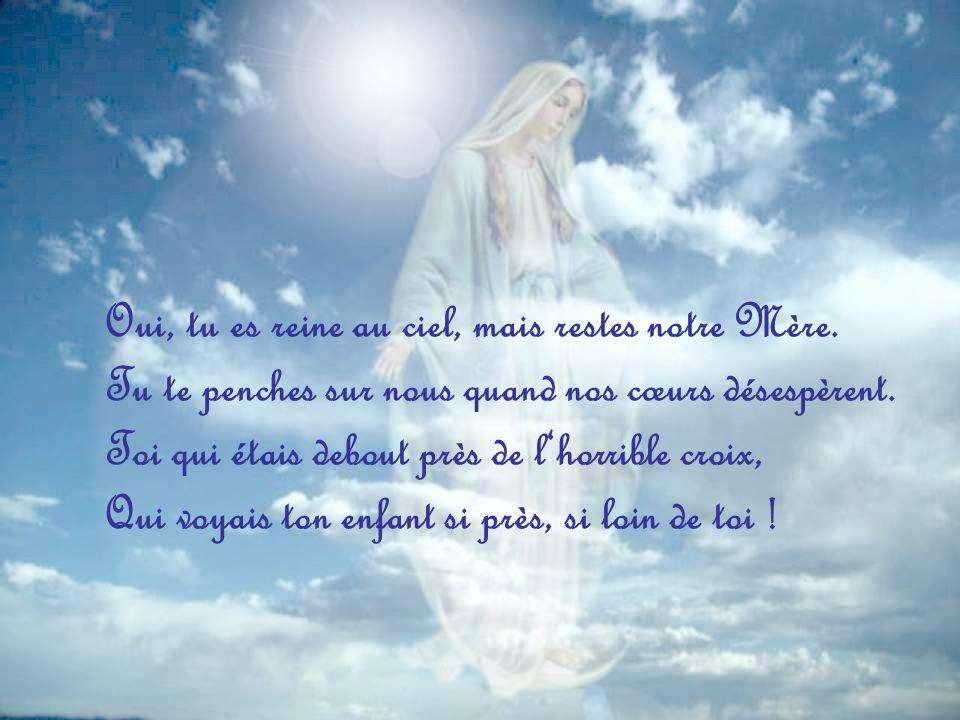 Oui, tu es reine au ciel, mais restes notre Mère.
