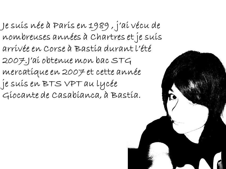 Je suis née à Paris en 1989, jai vécu de nombreuses années à Chartres et je suis arrivée en Corse à Bastia durant lété 2007.Jai obtenue mon bac STG mercatique en 2007 et cette année je suis en BTS VPT au lycée Giocante de Casabianca, à Bastia.
