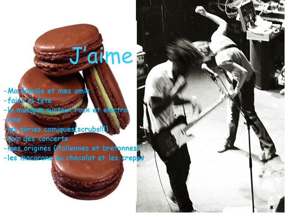 Jaime -Ma famille et mes amis -faire la fete -la musique surtout rock et electro -rire -les séries comiques(scrubs!!!) -voir des concerts -mes origines (italiennes et bretonnes) -les macarons au chocolat et les crepes