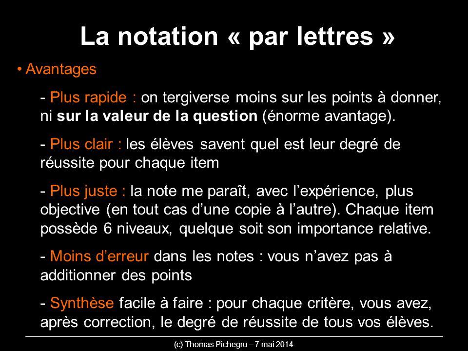 La notation « par lettres » (c) Thomas Pichegru – 7 mai 2014 Avantages - Plus rapide : on tergiverse moins sur les points à donner, ni sur la valeur d