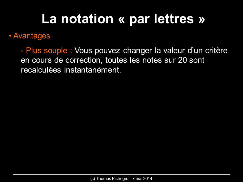 La notation « par lettres » (c) Thomas Pichegru – 7 mai 2014 Avantages - Plus souple : Vous pouvez changer la valeur dun critère en cours de correctio