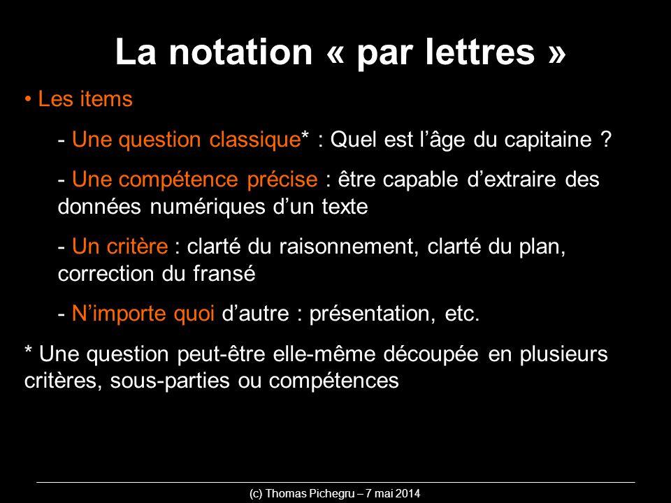 La notation « par lettres » (c) Thomas Pichegru – 7 mai 2014 Les items - Une question classique* : Quel est lâge du capitaine ? - Une compétence préci
