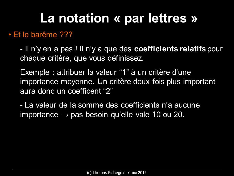 La notation « par lettres » (c) Thomas Pichegru – 7 mai 2014 Et le barême ??? - Il ny en a pas ! Il ny a que des coefficients relatifs pour chaque cri