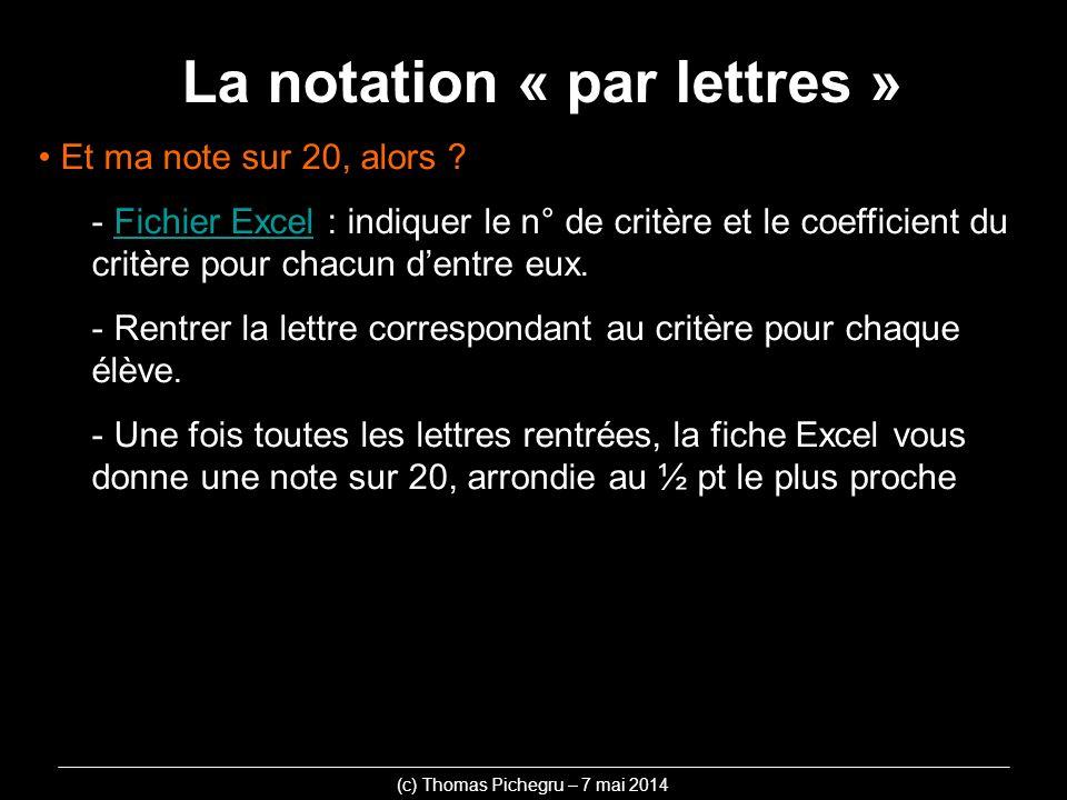La notation « par lettres » (c) Thomas Pichegru – 7 mai 2014 Et ma note sur 20, alors ? - Fichier Excel : indiquer le n° de critère et le coefficient