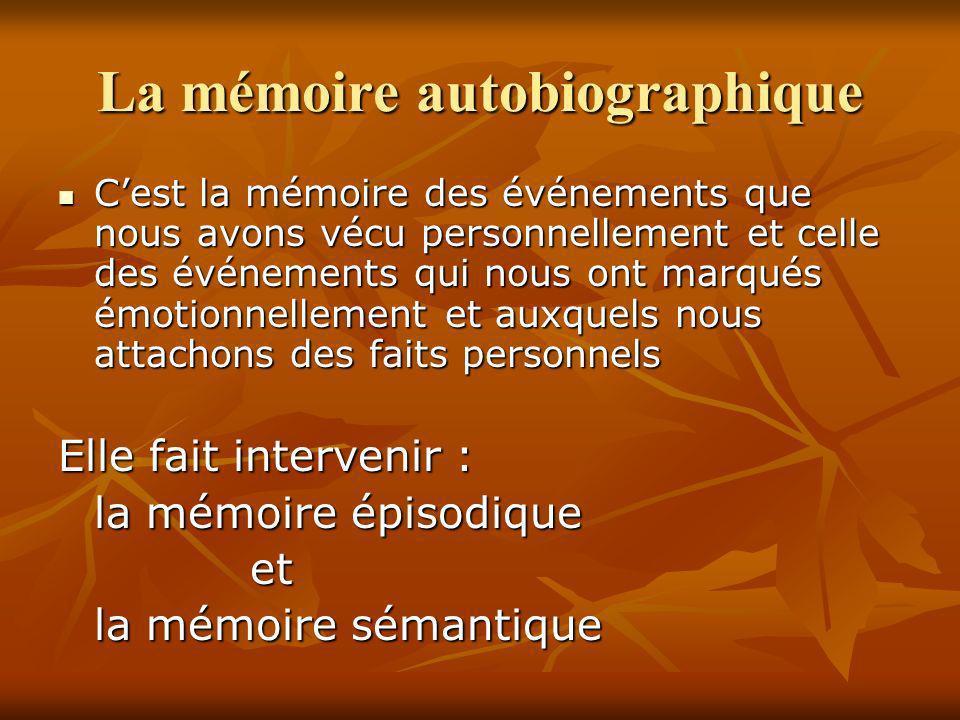 La mémoire autobiographique Cest la mémoire des événements que nous avons vécu personnellement et celle des événements qui nous ont marqués émotionnel