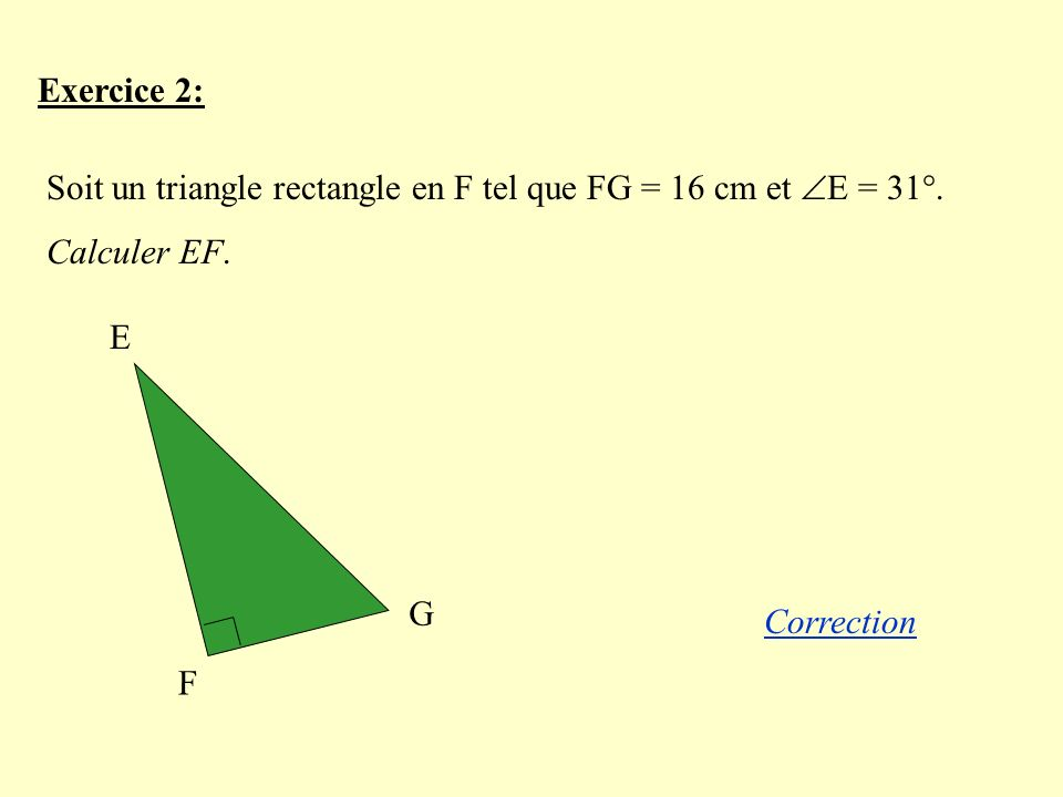 Exercice 2: Soit un triangle rectangle en F tel que FG = 16 cm et E = 31°.