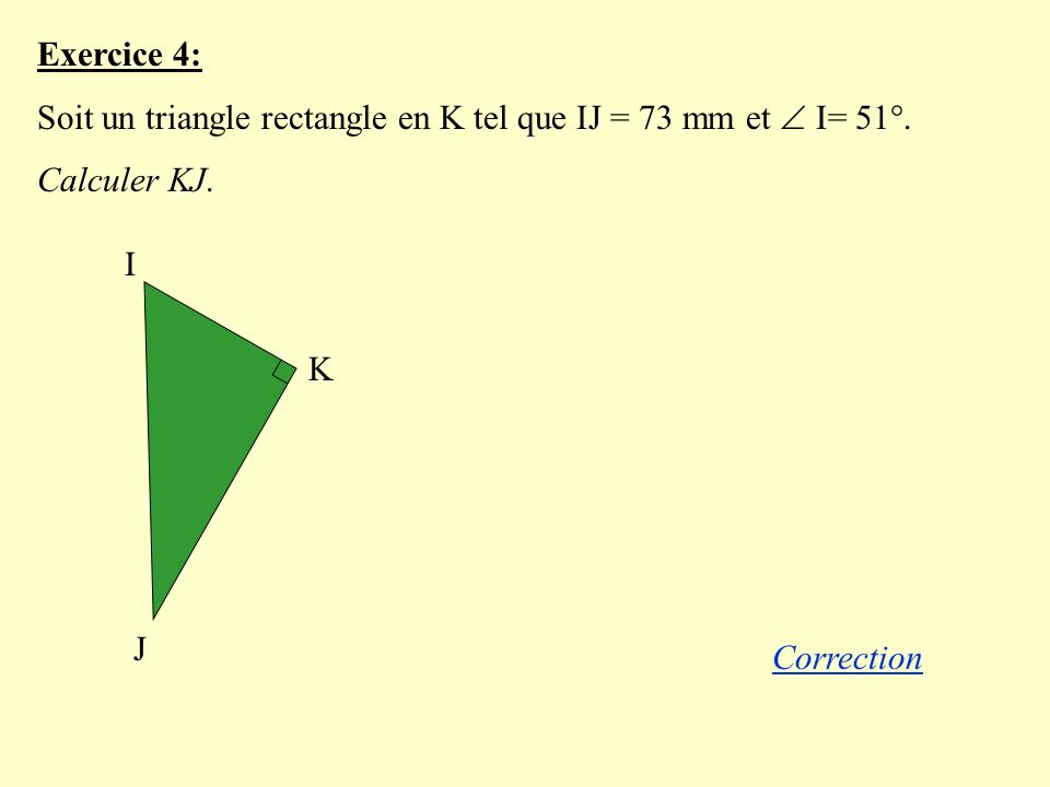 Exercice 4: Soit un triangle rectangle en K tel que IJ = 73 mm et I= 51°.
