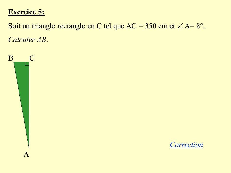 Exercice 5: Soit un triangle rectangle en C tel que AC = 350 cm et A= 8°.