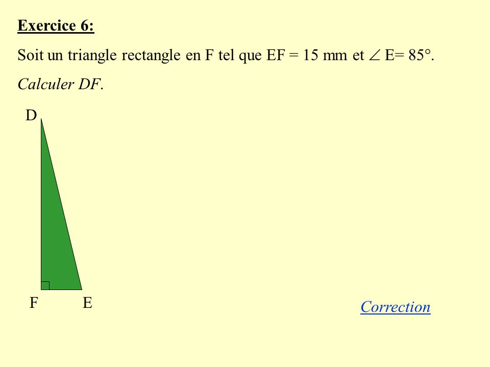 Exercice 6: Soit un triangle rectangle en F tel que EF = 15 mm et E= 85°.