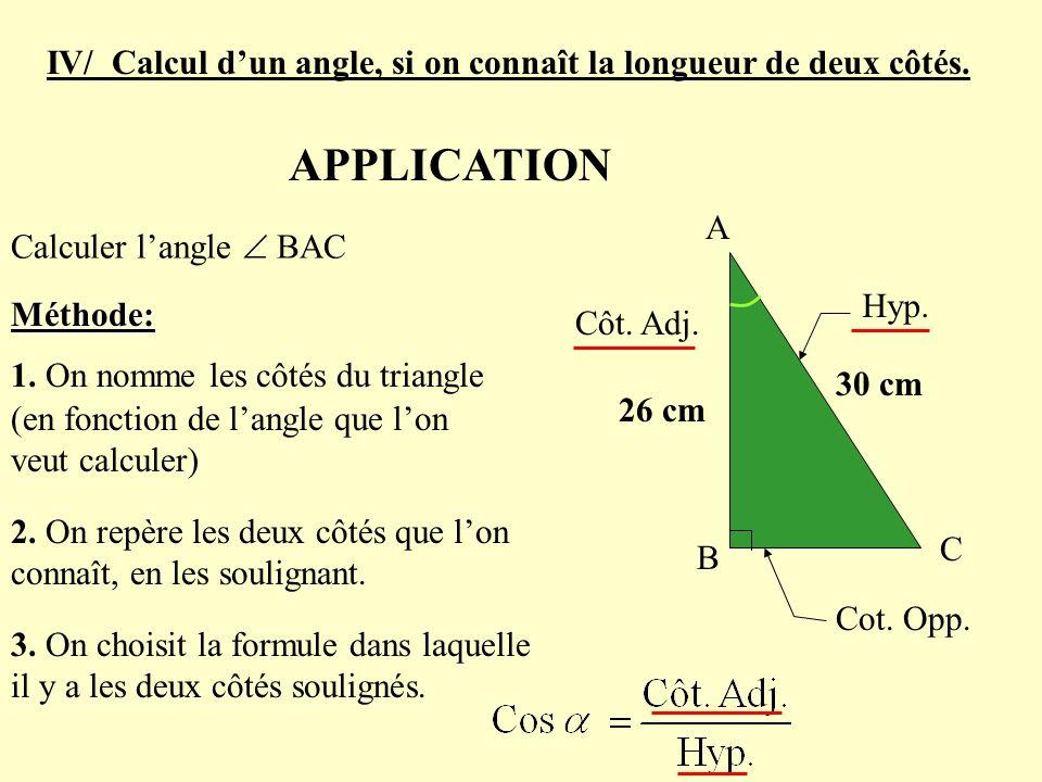 A B C 26 cm 30 cm IV/ Calcul dun angle, si on connaît la longueur de deux côtés. APPLICATION Calculer langle BAC Méthode: 2. On repère les deux côtés