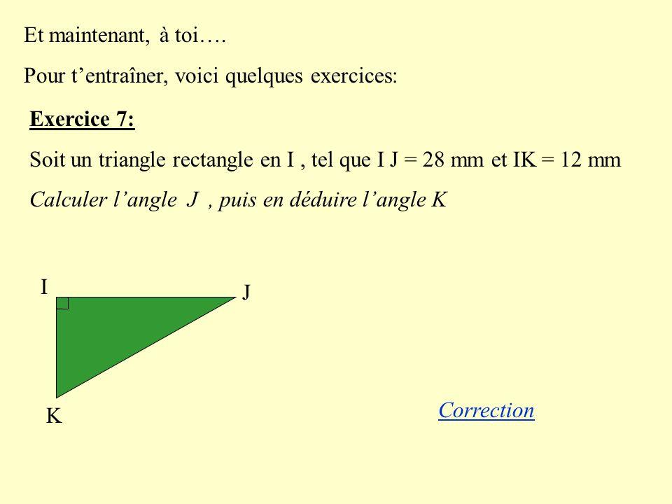 Et maintenant, à toi…. Pour tentraîner, voici quelques exercices: Exercice 7: Soit un triangle rectangle en I, tel que I J = 28 mm et IK = 12 mm Calcu