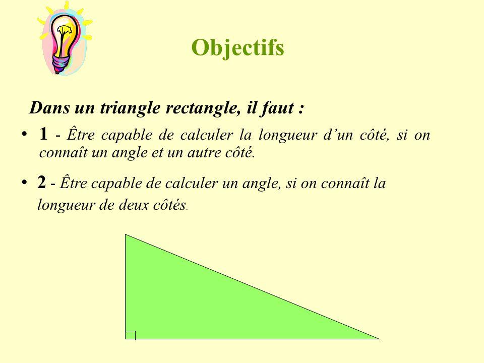 Objectifs 1 - Être capable de calculer la longueur dun côté, si on connaît un angle et un autre côté. Dans un triangle rectangle, il faut : 2 - Être c