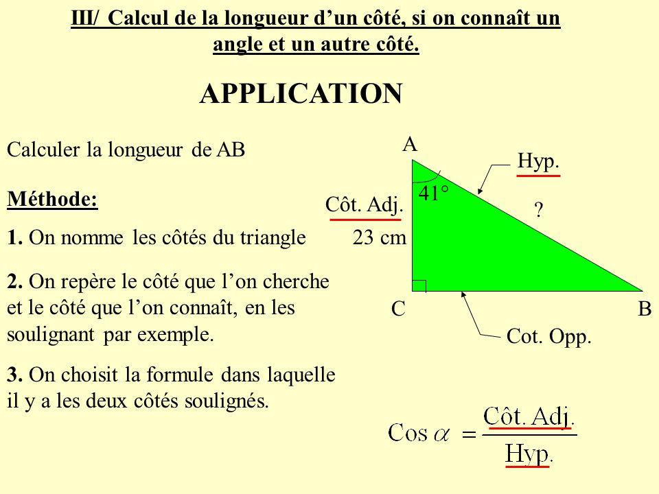 APPLICATION Méthode: 1. On nomme les côtés du triangle Calculer la longueur de AB 2. On repère le côté que lon cherche et le côté que lon connaît, en