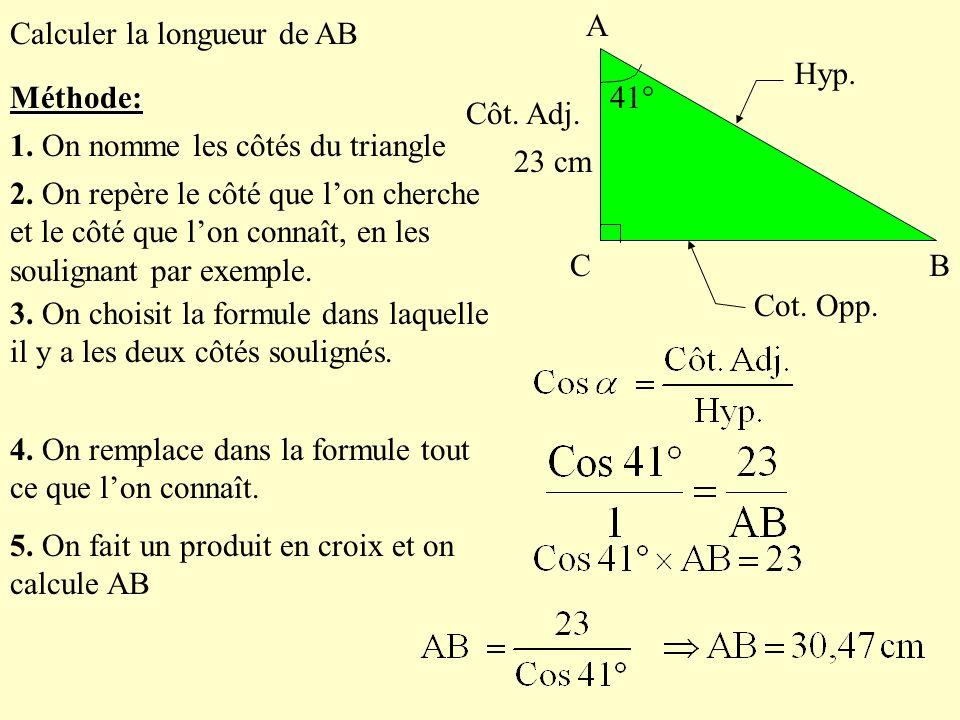 4. On remplace dans la formule tout ce que lon connaît. 5. On fait un produit en croix et on calcule AB Méthode: B 41° A C Calculer la longueur de AB