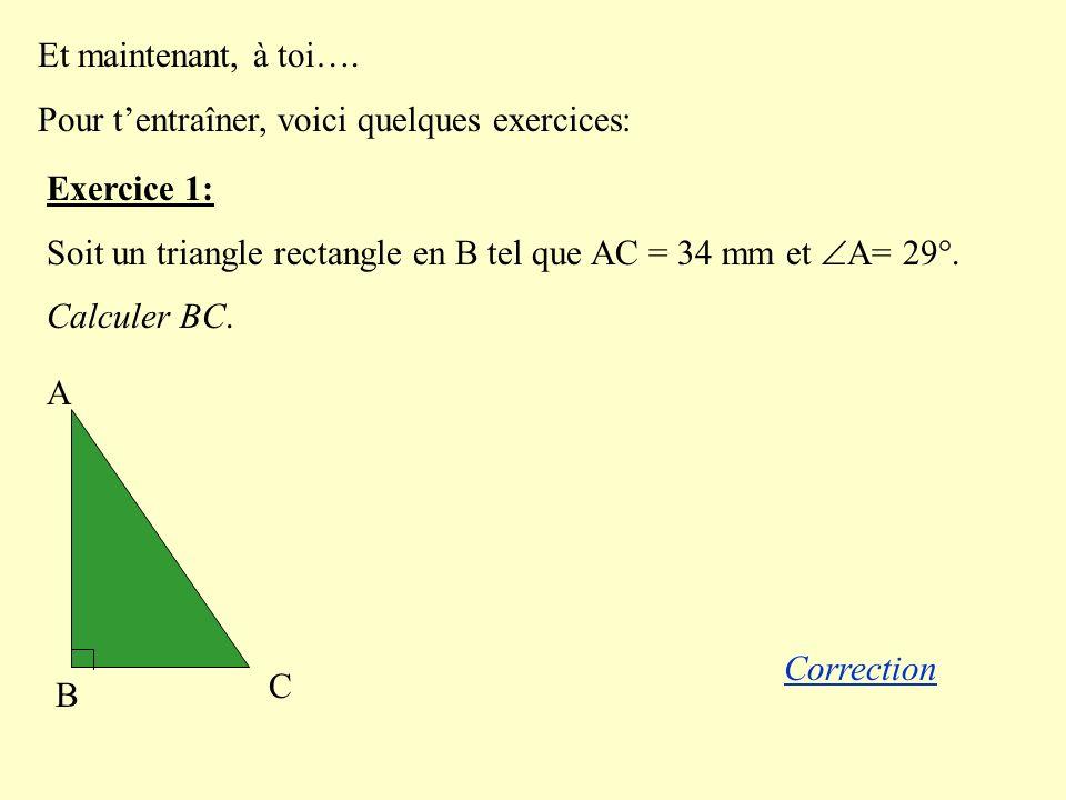 Et maintenant, à toi…. Pour tentraîner, voici quelques exercices: Exercice 1: Soit un triangle rectangle en B tel que AC = 34 mm et A= 29°. Calculer B
