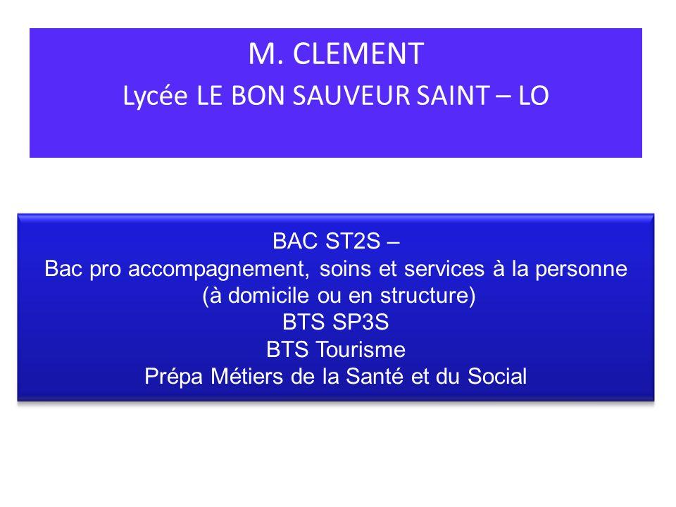 M. CLEMENT Lycée LE BON SAUVEUR SAINT – LO BAC ST2S – Bac pro accompagnement, soins et services à la personne (à domicile ou en structure) BTS SP3S BT