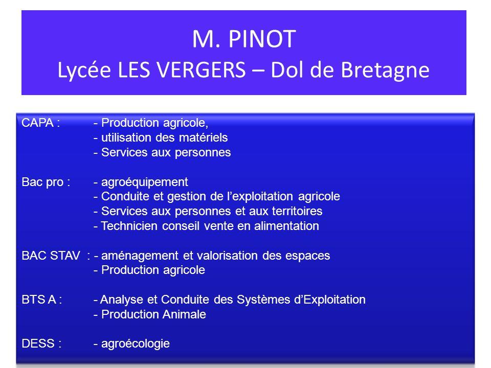 M. PINOT Lycée LES VERGERS – Dol de Bretagne CAPA : - Production agricole, - utilisation des matériels - Services aux personnes Bac pro :- agroéquipem