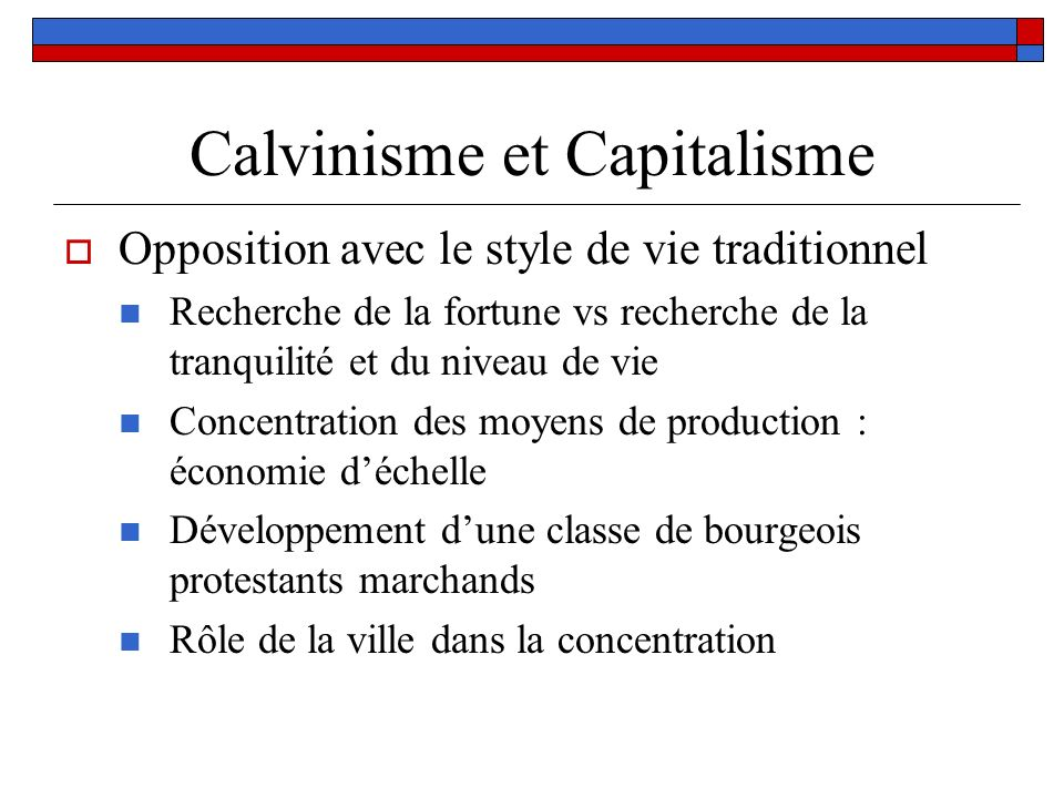 Calvinisme et Capitalisme Opposition avec le style de vie traditionnel Recherche de la fortune vs recherche de la tranquilité et du niveau de vie Conc