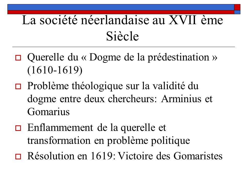 La société néerlandaise au XVII ème Siècle Querelle du « Dogme de la prédestination » (1610-1619) Problème théologique sur la validité du dogme entre