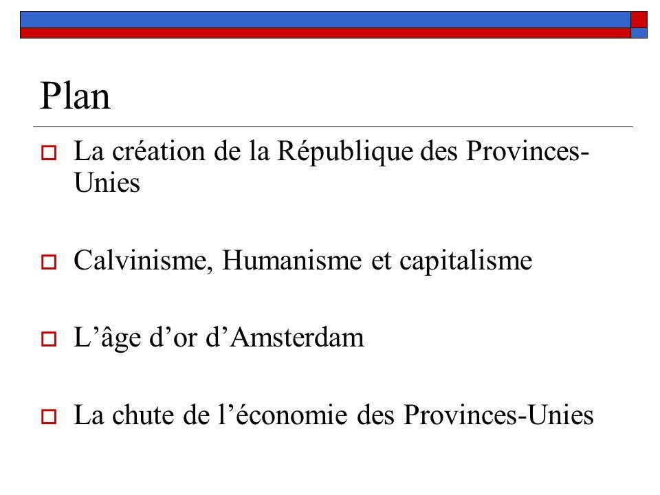 Plan La création de la République des Provinces- Unies Calvinisme, Humanisme et capitalisme Lâge dor dAmsterdam La chute de léconomie des Provinces-Un