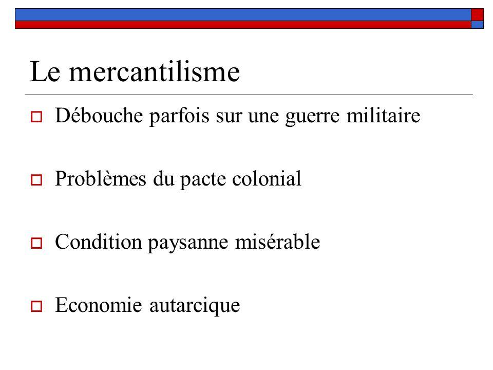 Le mercantilisme Débouche parfois sur une guerre militaire Problèmes du pacte colonial Condition paysanne misérable Economie autarcique