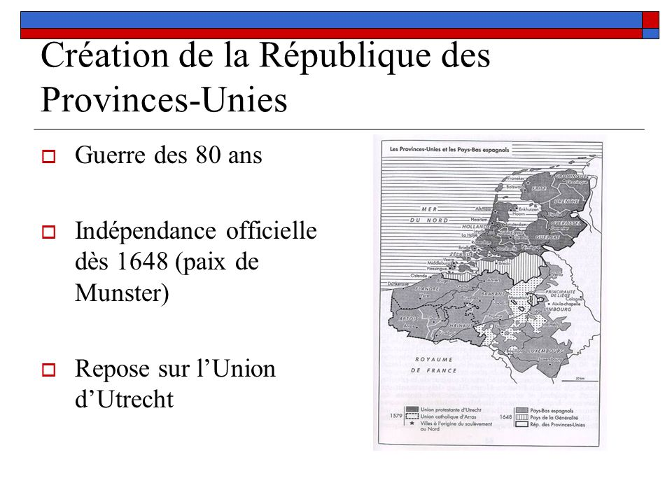 Création de la République des Provinces-Unies Guerre des 80 ans Indépendance officielle dès 1648 (paix de Munster) Repose sur lUnion dUtrecht