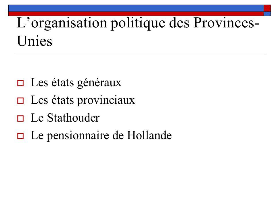 Lorganisation politique des Provinces- Unies Les états généraux Les états provinciaux Le Stathouder Le pensionnaire de Hollande