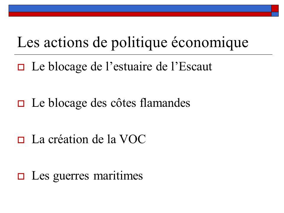 Les actions de politique économique Le blocage de lestuaire de lEscaut Le blocage des côtes flamandes La création de la VOC Les guerres maritimes