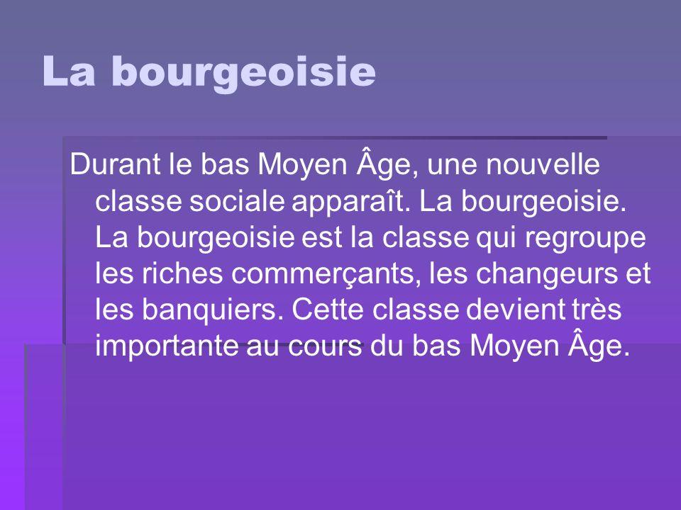 La bourgeoisie Durant le bas Moyen Âge, une nouvelle classe sociale apparaît. La bourgeoisie. La bourgeoisie est la classe qui regroupe les riches com