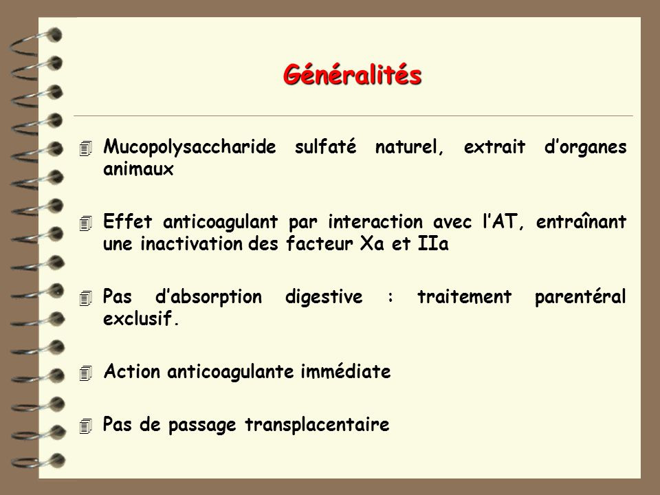 Généralités 4 Mucopolysaccharide sulfaté naturel, extrait dorganes animaux 4 Effet anticoagulant par interaction avec lAT, entraînant une inactivation des facteur Xa et IIa 4 Pas dabsorption digestive : traitement parentéral exclusif.