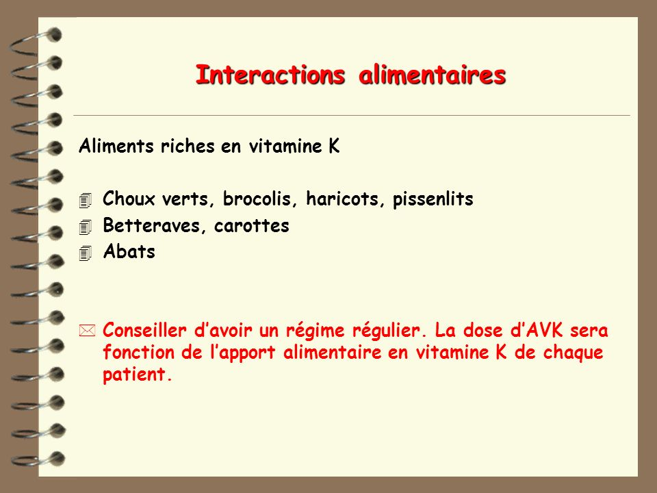 Interactions alimentaires Aliments riches en vitamine K 4 Choux verts, brocolis, haricots, pissenlits 4 Betteraves, carottes 4 Abats * Conseiller davo
