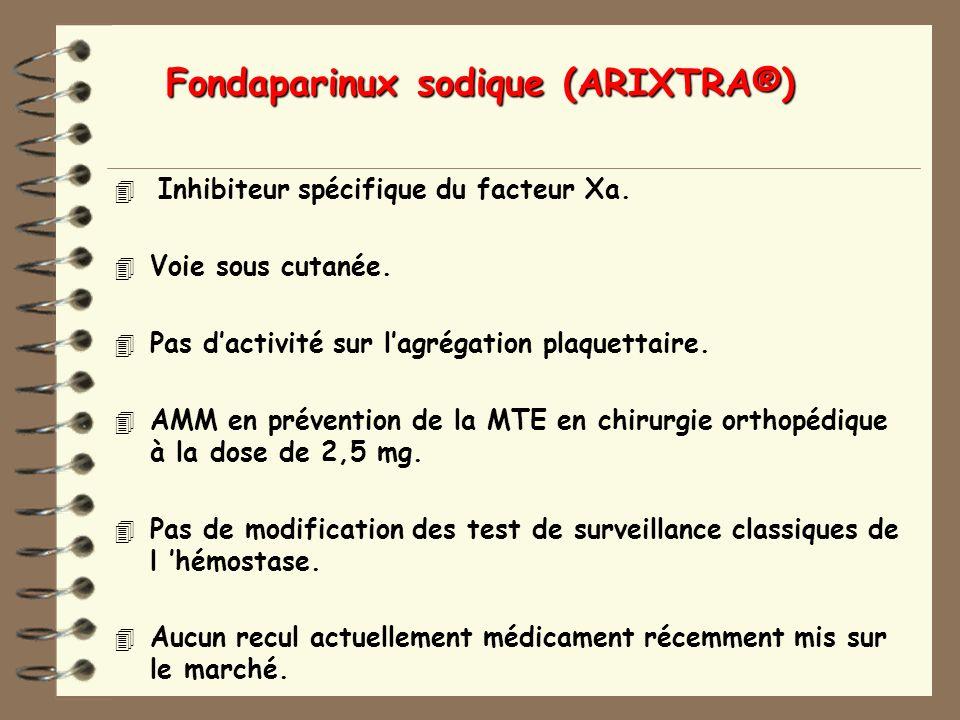 Fondaparinux sodique (ARIXTRA®) 4 Inhibiteur spécifique du facteur Xa.