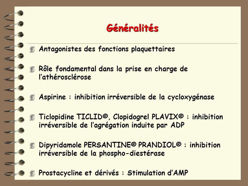Généralités 4 Antagonistes des fonctions plaquettaires 4 Rôle fondamental dans la prise en charge de lathérosclérose 4 Aspirine : inhibition irréversible de la cycloxygénase 4 Ticlopidine TICLID®, Clopidogrel PLAVIX® : inhibition irréversible de lagrégation induite par ADP 4 Dipyridamole PERSANTINE® PRANDIOL® : inhibition irréversible de la phospho-diestérase 4 Prostacycline et dérivés : Stimulation dAMP