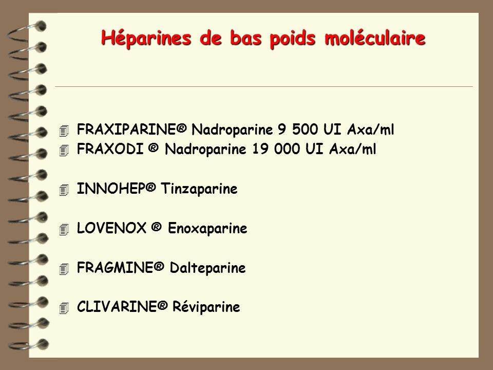 Héparines de bas poids moléculaire 4 FRAXIPARINE® Nadroparine 9 500 UI Axa/ml 4 FRAXODI ® Nadroparine 19 000 UI Axa/ml 4 INNOHEP® Tinzaparine 4 LOVENOX ® Enoxaparine 4 FRAGMINE® Dalteparine 4 CLIVARINE® Réviparine