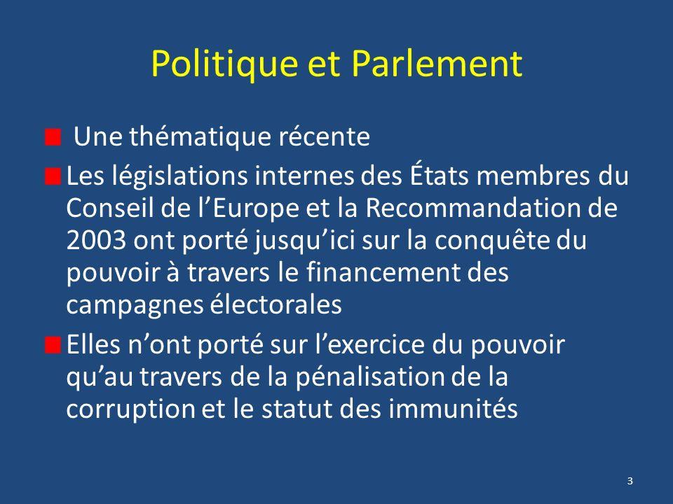 3 Politique et Parlement Une thématique récente Les législations internes des États membres du Conseil de lEurope et la Recommandation de 2003 ont porté jusquici sur la conquête du pouvoir à travers le financement des campagnes électorales Elles nont porté sur lexercice du pouvoir quau travers de la pénalisation de la corruption et le statut des immunités