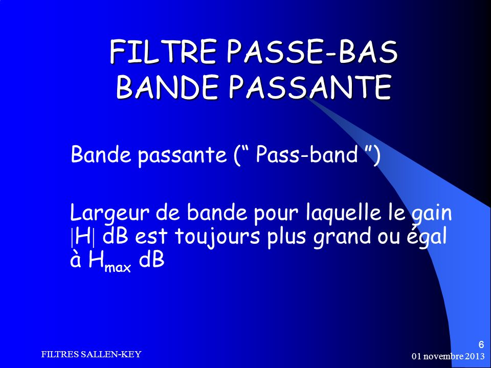 01 novembre 2013 FILTRES SALLEN-KEY 6 FILTRE PASSE-BAS BANDE PASSANTE Bande passante ( Pass-band ) Largeur de bande pour laquelle le gain H dB est toujours plus grand ou égal à H max dB