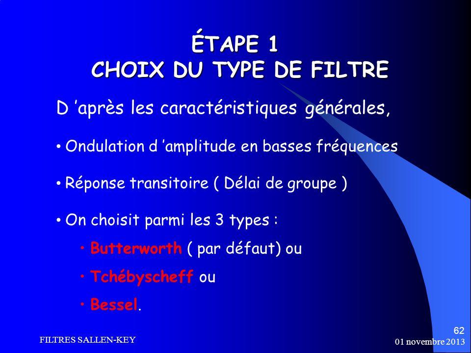 01 novembre 2013 FILTRES SALLEN-KEY 62 ÉTAPE 1 CHOIX DU TYPE DE FILTRE Ondulation d amplitude en basses fréquences Réponse transitoire ( Délai de groupe ) On choisit parmi les 3 types : Butterworth ( par défaut) ou Tchébyscheff ou Bessel.