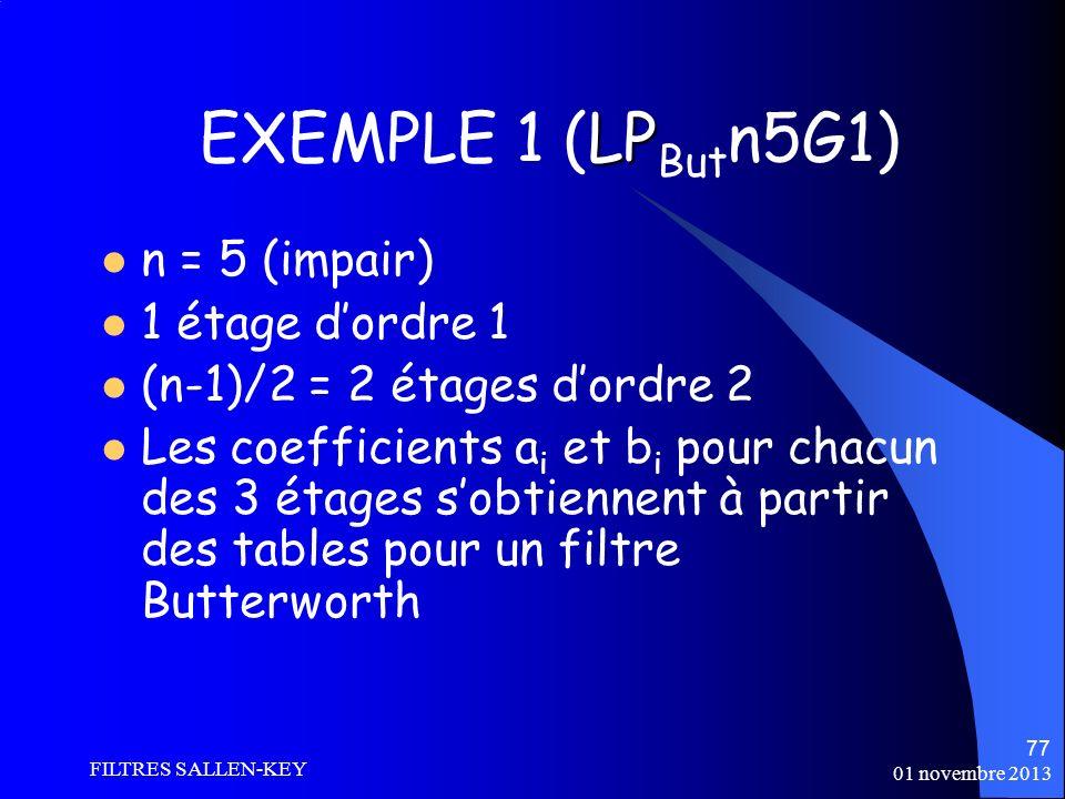 01 novembre 2013 FILTRES SALLEN-KEY 77 LP EXEMPLE 1 (LP But n5G1) n = 5 (impair) 1 étage dordre 1 (n-1)/2 = 2 étages dordre 2 Les coefficients a i et b i pour chacun des 3 étages sobtiennent à partir des tables pour un filtre Butterworth