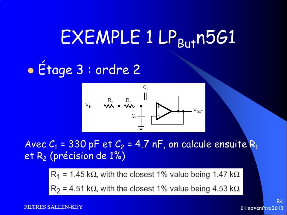 01 novembre 2013 FILTRES SALLEN-KEY 84 LP EXEMPLE 1 LP But n5G1 Étage 3 : ordre 2 Avec C 1 = 330 pF et C 2 = 4.7 nF, on calcule ensuite R 1 et R 2 (précision de 1%)