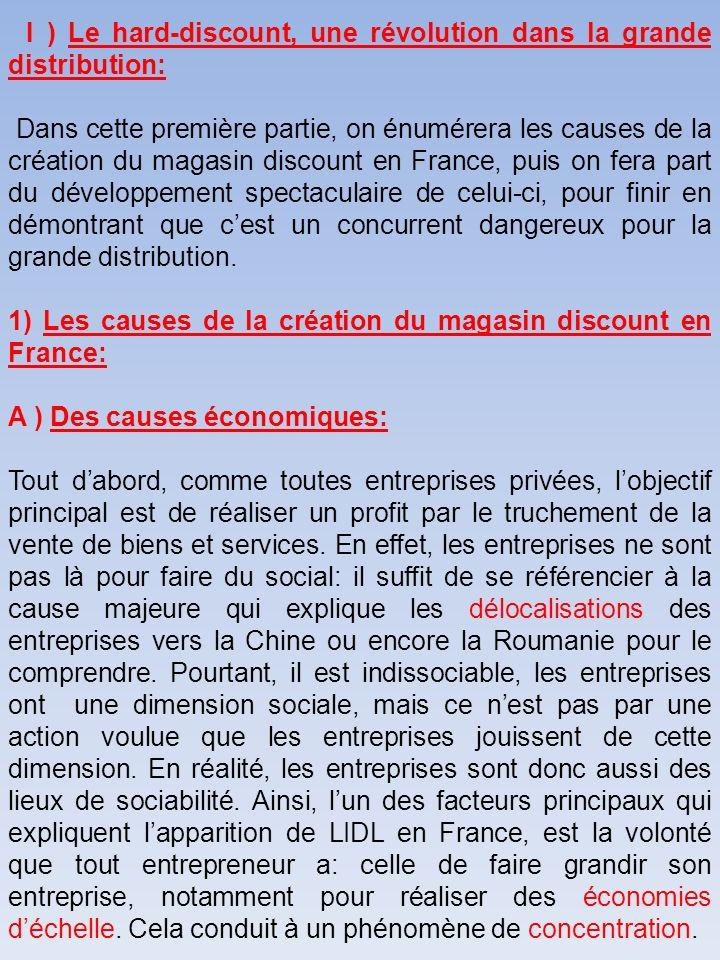 I ) Le hard-discount, une révolution dans la grande distribution: Dans cette première partie, on énumérera les causes de la création du magasin discount en France, puis on fera part du développement spectaculaire de celui-ci, pour finir en démontrant que cest un concurrent dangereux pour la grande distribution.