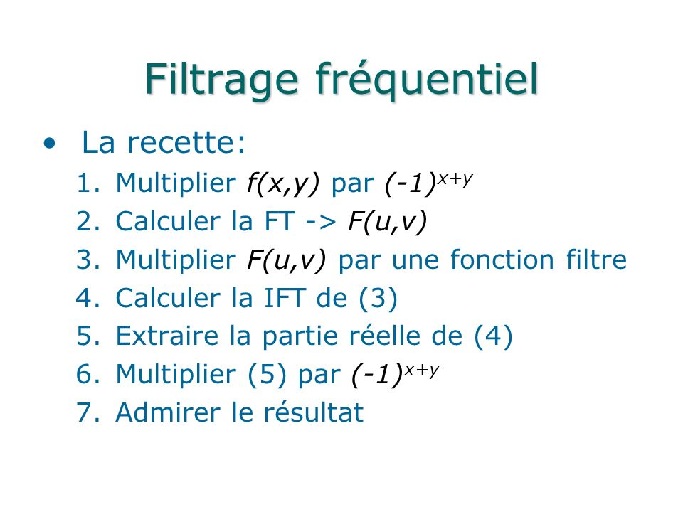 Filtrage fréquentiel La transformé de Fourier présente: –Moyenne à lorigine (composante DC) –Les basses fréquences - niveau de gris des surfaces douces (smooth) –Les hautes fréquences - les détails, tels les arrêtes et le bruits (sharp) Il est possible de créer des filtres dédiés à l atténuation de fréquences spécifiques –Filtre passe-bande, passe-bas, passe-haut, Gaussien, …