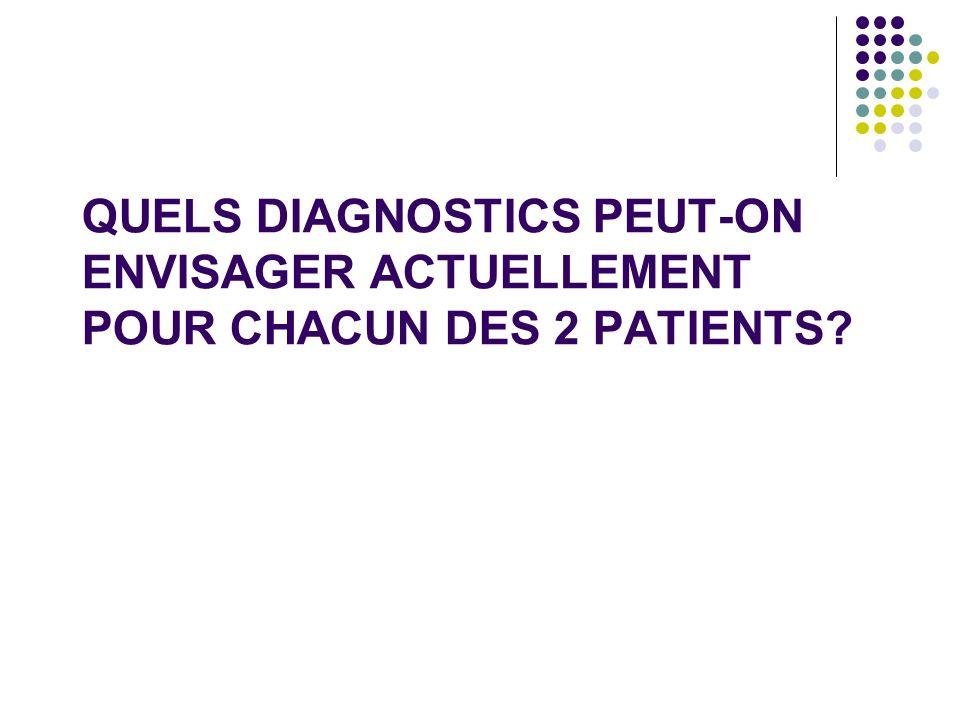 QUELS DIAGNOSTICS PEUT-ON ENVISAGER ACTUELLEMENT POUR CHACUN DES 2 PATIENTS?