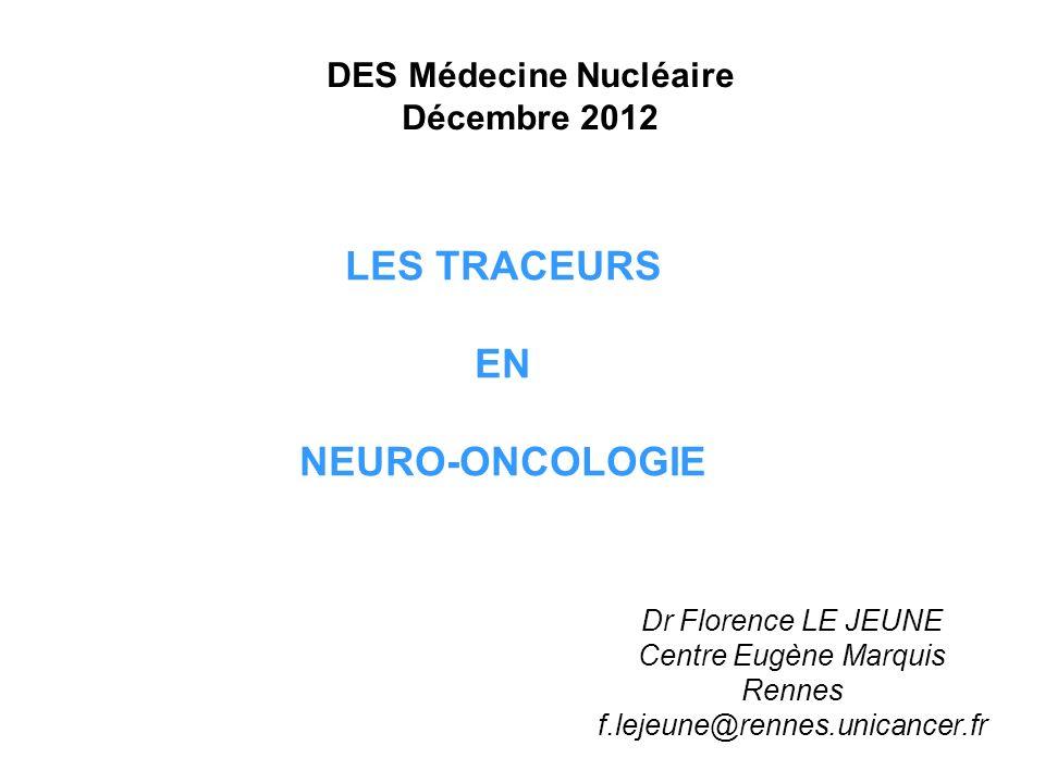 LES TRACEURS EN NEURO-ONCOLOGIE Dr Florence LE JEUNE Centre Eugène Marquis Rennes f.lejeune@rennes.unicancer.fr DES Médecine Nucléaire Décembre 2012
