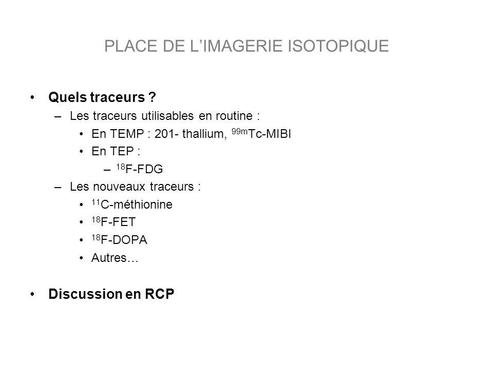 Quels traceurs ? –Les traceurs utilisables en routine : En TEMP : 201- thallium, 99m Tc-MIBI En TEP : – 18 F-FDG –Les nouveaux traceurs : 11 C-méthion