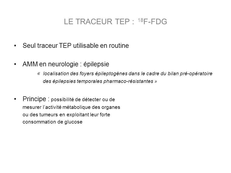 LE TRACEUR TEP : 18 F-FDG Seul traceur TEP utilisable en routine AMM en neurologie : épilepsie « localisation des foyers épileptogènes dans le cadre d