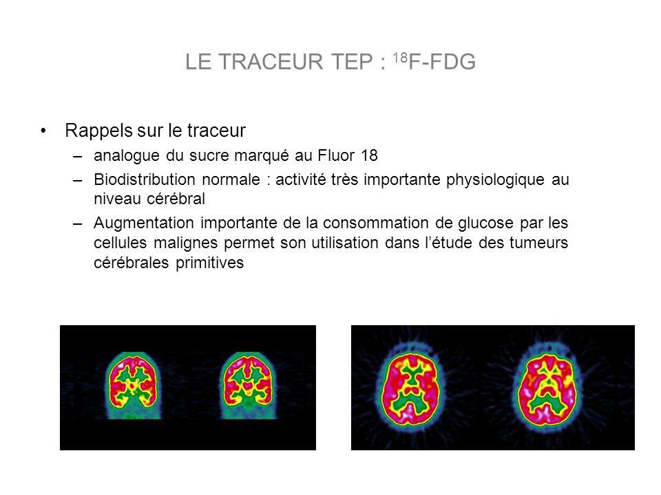 Rappels sur le traceur –analogue du sucre marqué au Fluor 18 –Biodistribution normale : activité très importante physiologique au niveau cérébral –Augmentation importante de la consommation de glucose par les cellules malignes permet son utilisation dans létude des tumeurs cérébrales primitives LE TRACEUR TEP : 18 F-FDG